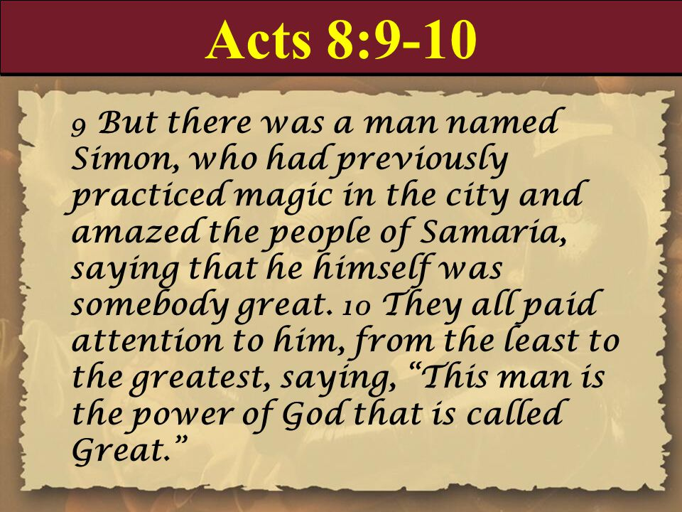 Acts 8:9-10 9 But there was a man named Simon, who had previously practiced magic in the city and amazed the people of Samaria, saying that he himself was somebody great.
