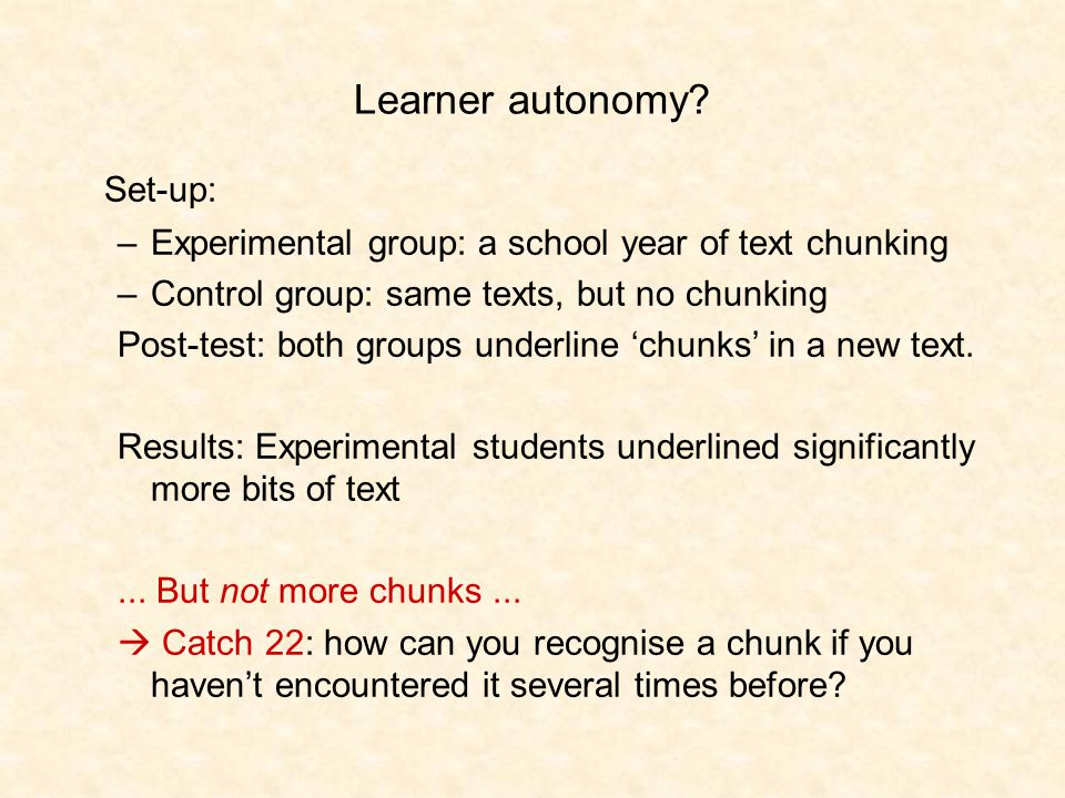 Learner autonomy? Set-up: –Experimental group: a school year of text chunking –Control group: same texts, but no chunking Post-test: both groups under
