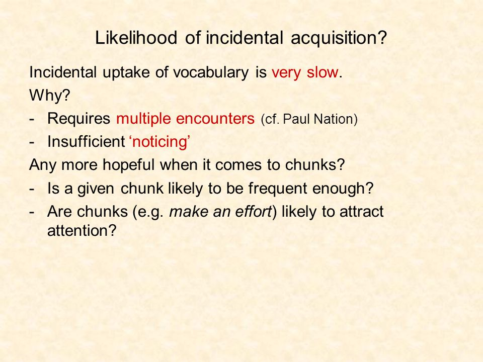 Likelihood of incidental acquisition. Incidental uptake of vocabulary is very slow.