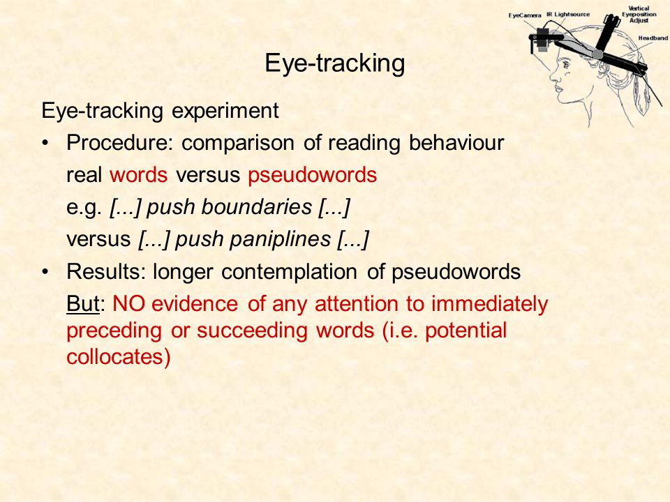 Eye-tracking Eye-tracking experiment Procedure: comparison of reading behaviour real words versus pseudowords e.g.