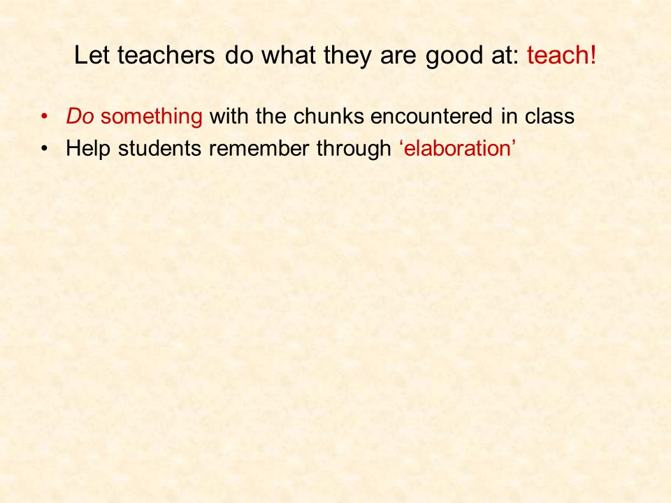 Let teachers do what they are good at: teach! Do something with the chunks encountered in class Help students remember through 'elaboration'