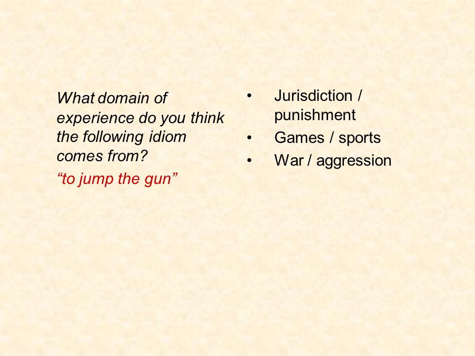 "What domain of experience do you think the following idiom comes from? ""to jump the gun"" Jurisdiction / punishment Games / sports War / aggression"