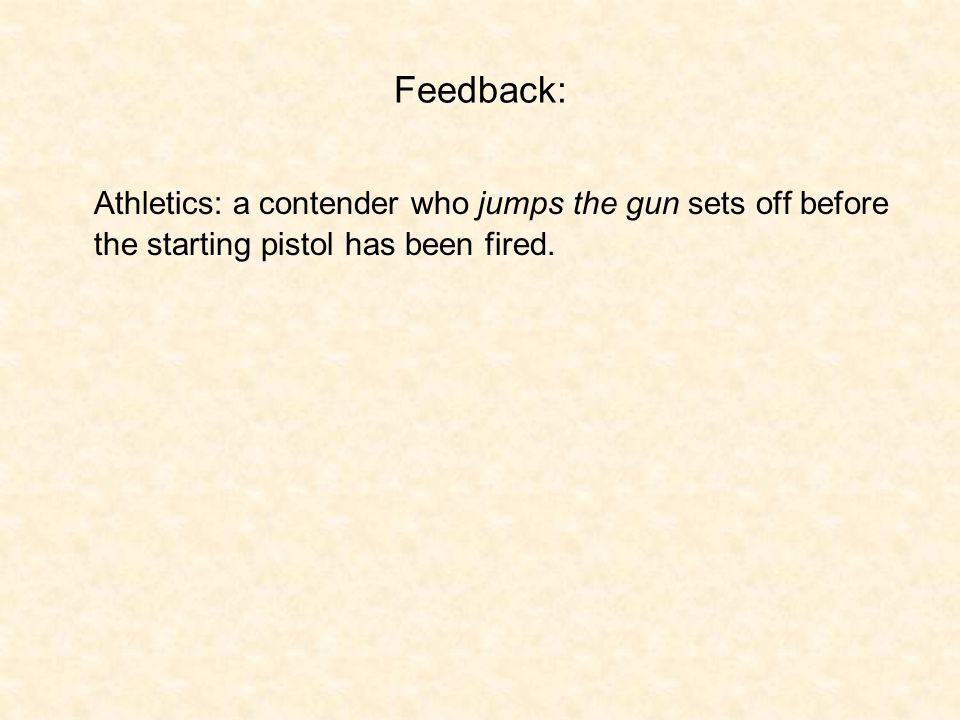 Feedback: Athletics: a contender who jumps the gun sets off before the starting pistol has been fired.
