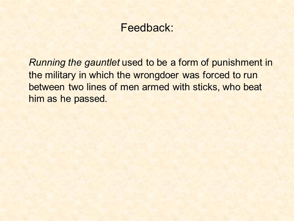Feedback: Running the gauntlet used to be a form of punishment in the military in which the wrongdoer was forced to run between two lines of men armed with sticks, who beat him as he passed.