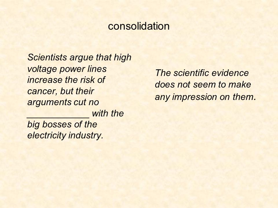 consolidation Scientists argue that high voltage power lines increase the risk of cancer, but their arguments cut no ____________ with the big bosses of the electricity industry.