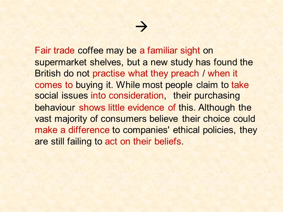  Fair trade coffee may be a familiar sight on supermarket shelves, but a new study has found the British do not practise what they preach / when it comes to buying it.
