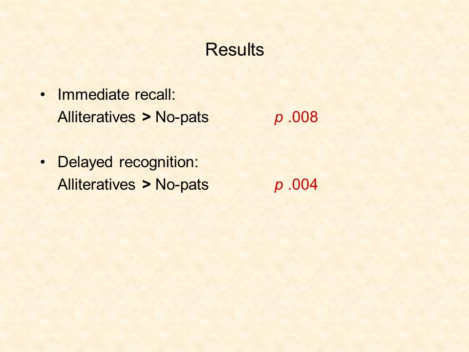 Results Immediate recall: Alliteratives > No-pats p.008 Delayed recognition: Alliteratives > No-patsp.004