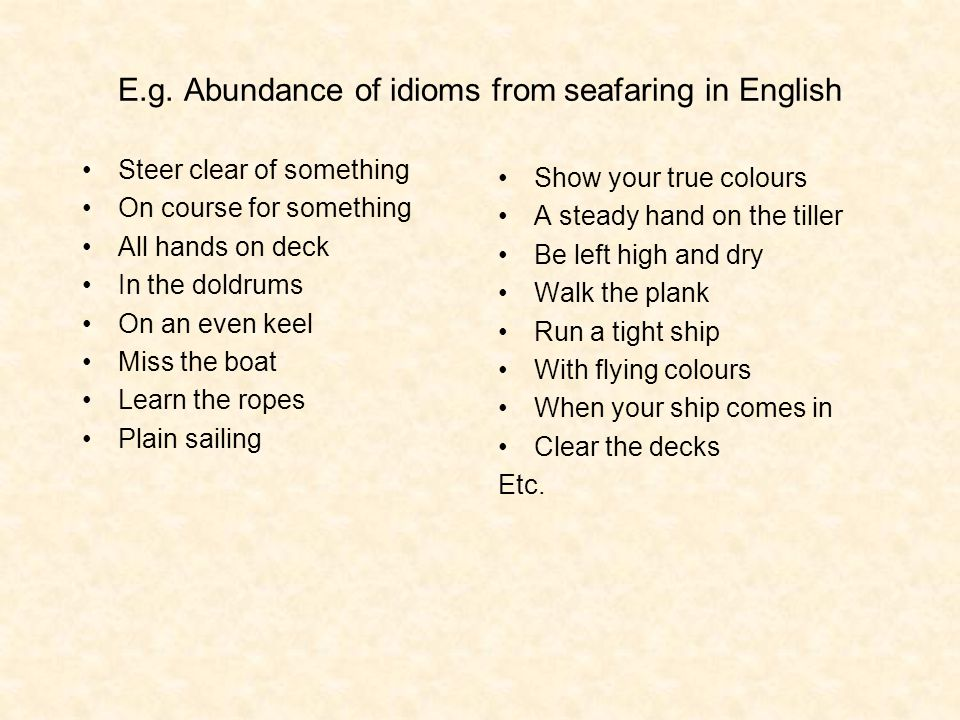 E.g. Abundance of idioms from seafaring in English Steer clear of something On course for something All hands on deck In the doldrums On an even keel