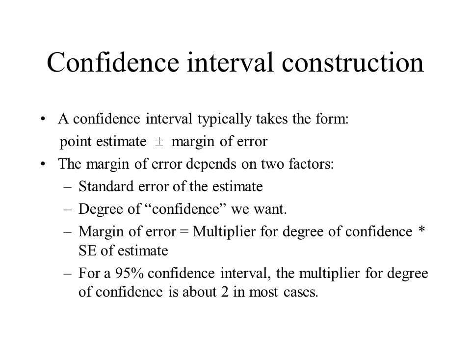 Confidence interval construction A confidence interval typically takes the form: point estimate margin of error The margin of error depends on two fac