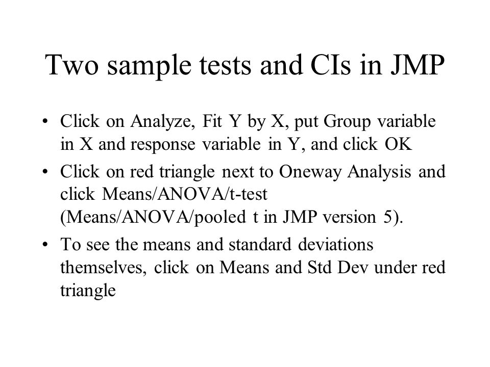 Two sample tests and CIs in JMP Click on Analyze, Fit Y by X, put Group variable in X and response variable in Y, and click OK Click on red triangle n