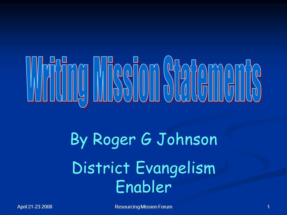 April 21-23 2008 1Resourcing Mission Forum By Roger G Johnson District Evangelism Enabler