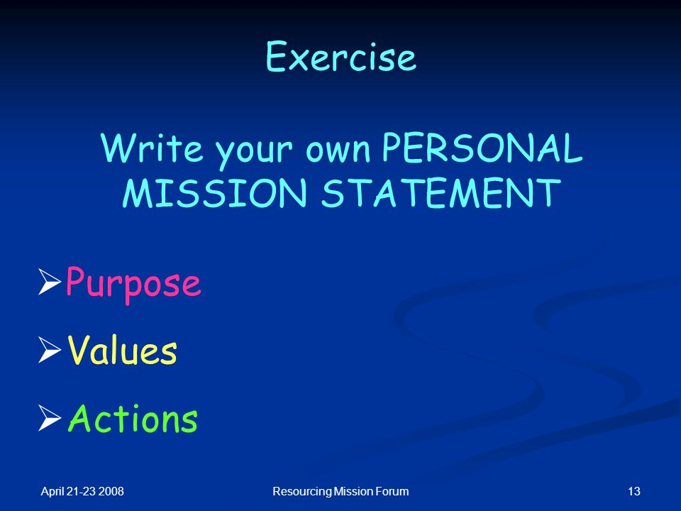 April 21-23 2008 13Resourcing Mission Forum Exercise Write your own PERSONAL MISSION STATEMENT  Purpose  Values  Actions