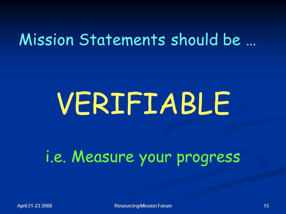 April 21-23 2008 15Resourcing Mission Forum Mission Statements should be … VERIFIABLE i.e.