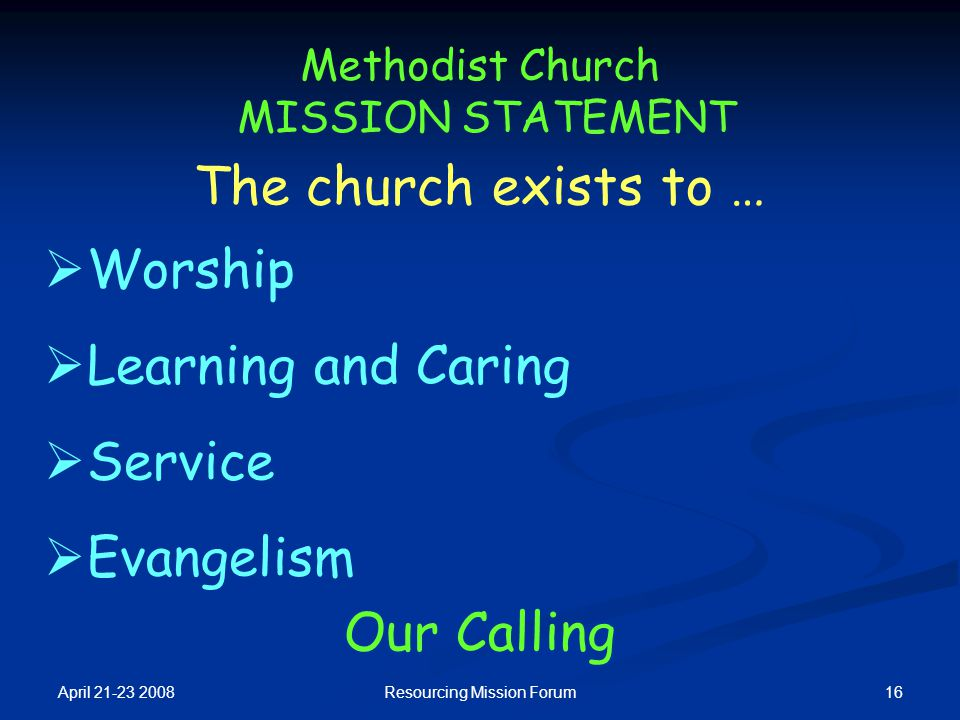 April 21-23 2008 16Resourcing Mission Forum Methodist Church MISSION STATEMENT  Worship  Learning and Caring  Service  Evangelism Our Calling The
