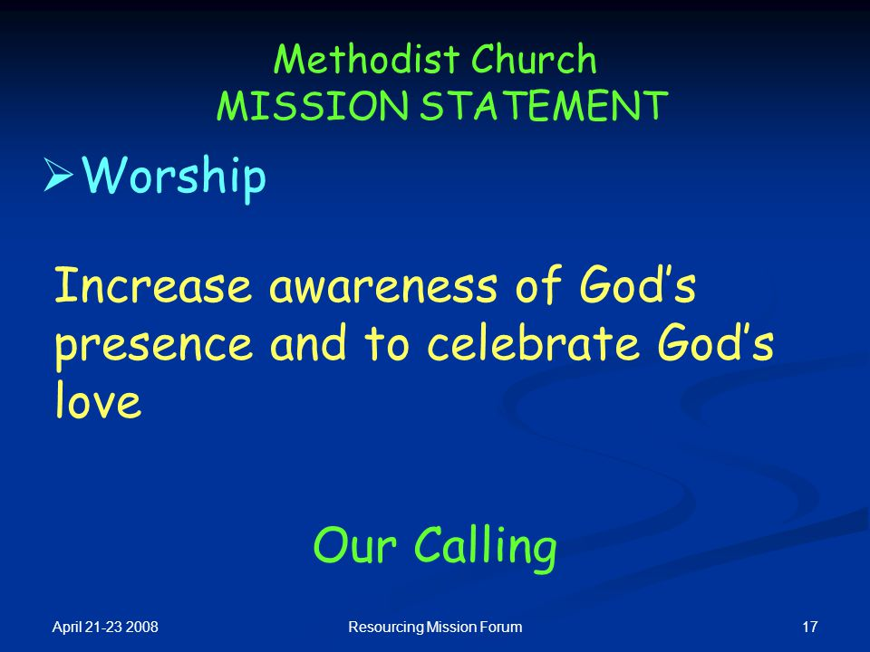 April 21-23 2008 17Resourcing Mission Forum Methodist Church MISSION STATEMENT  Worship Our Calling Increase awareness of God's presence and to celeb