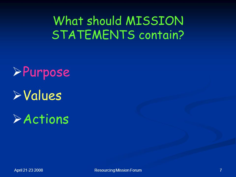 April 21-23 2008 7Resourcing Mission Forum What should MISSION STATEMENTS contain?  Purpose  Values  Actions