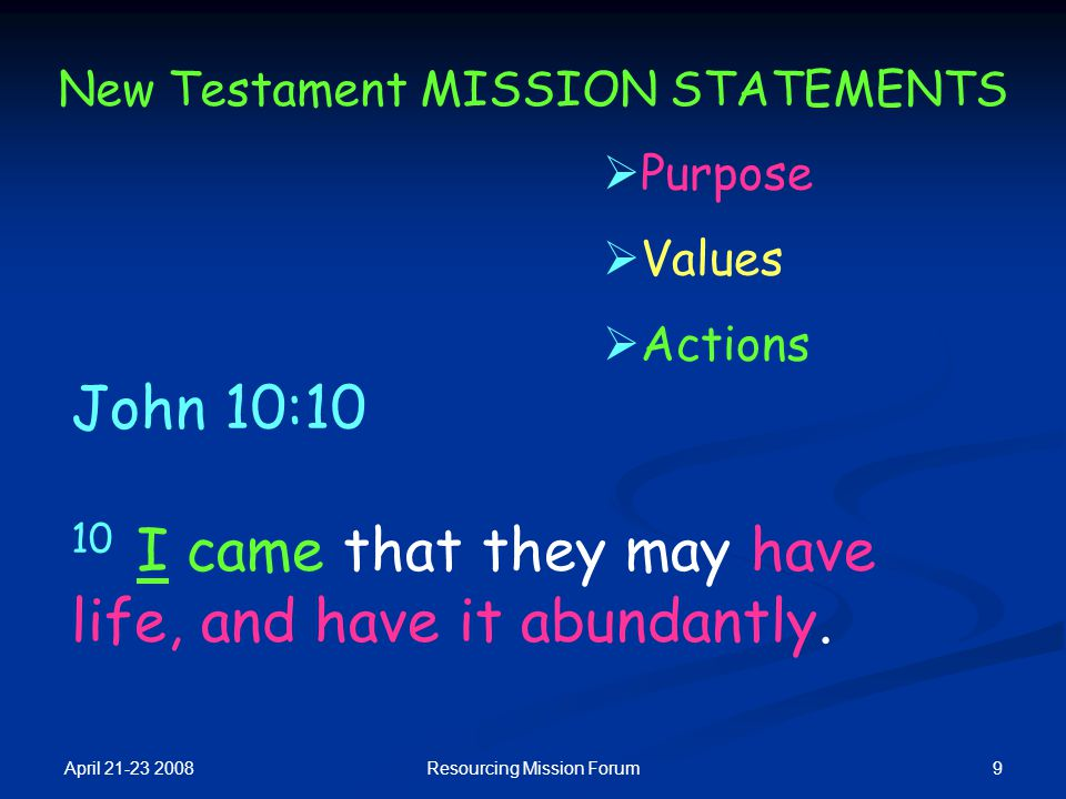 April 21-23 2008 9Resourcing Mission Forum New Testament MISSION STATEMENTS John 10:10 10 I came that they may have life, and have it abundantly.  Pu