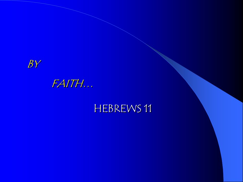BY FAITH… BY FAITH… HEBREWS 11 HEBREWS 11