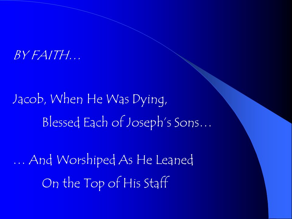 BY FAITH… Jacob, When He Was Dying, Blessed Each of Joseph's Sons… … And Worshiped As He Leaned On the Top of His Staff