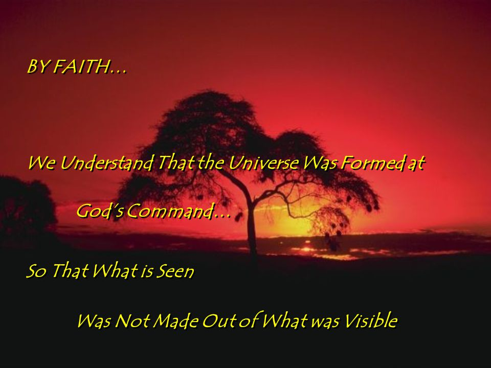 BY FAITH… BY FAITH… We Understand That the Universe Was Formed at God's Command… We Understand That the Universe Was Formed at God's Command… So That What is Seen Was Not Made Out of What was Visible So That What is Seen Was Not Made Out of What was Visible