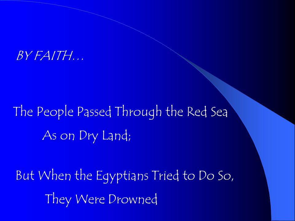 BY FAITH… The People Passed Through the Red Sea As on Dry Land; But When the Egyptians Tried to Do So, They Were Drowned