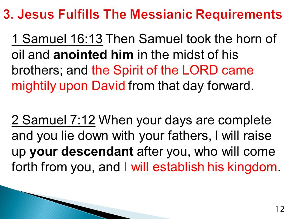 12 1 Samuel 16:13 Then Samuel took the horn of oil and anointed him in the midst of his brothers; and the Spirit of the LORD came mightily upon David from that day forward.