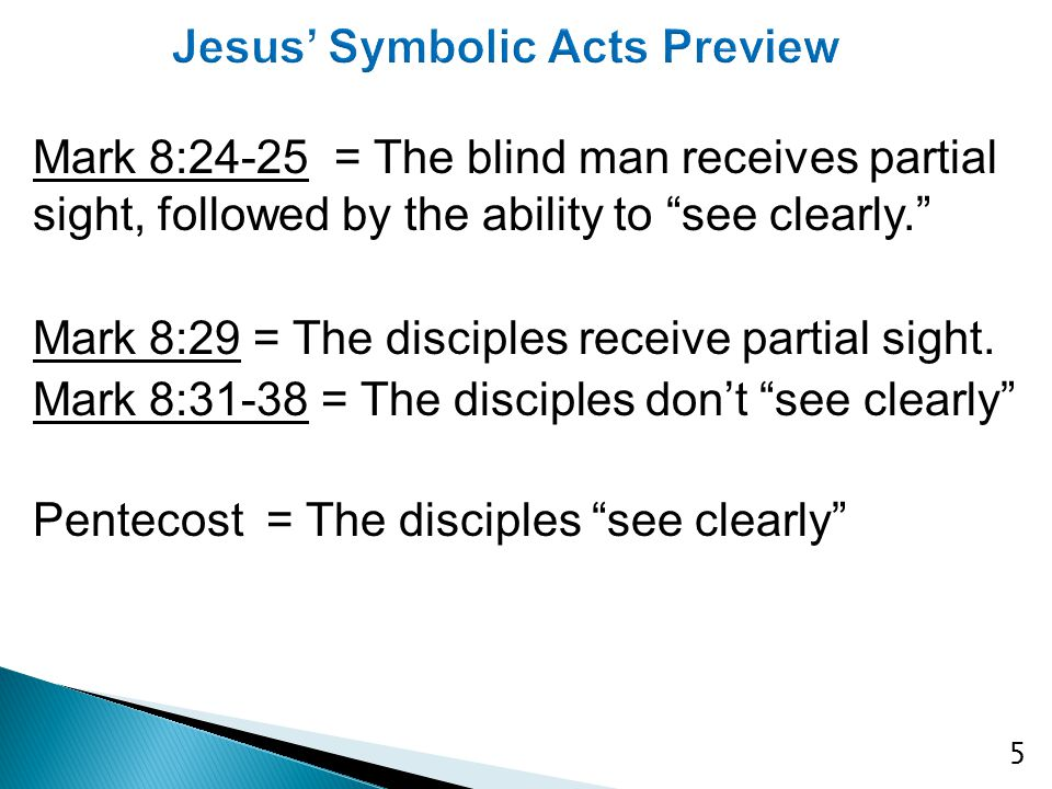 5 Mark 8:24-25 = The blind man receives partial sight, followed by the ability to see clearly. Mark 8:29 = The disciples receive partial sight.
