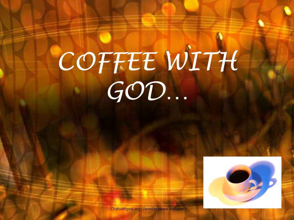 COFFEE WITH GOD… 1 Chatwithgod.org /Jennifer Hope Webster