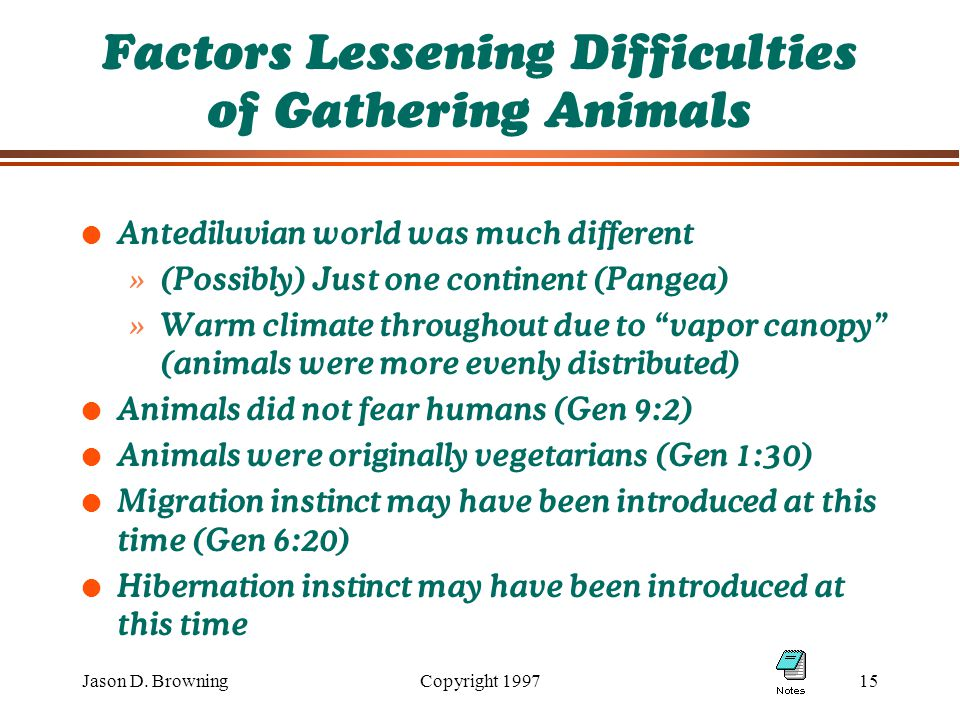 Jason D. BrowningCopyright 199715 Factors Lessening Difficulties of Gathering Animals l Antediluvian world was much different »(Possibly) Just one con
