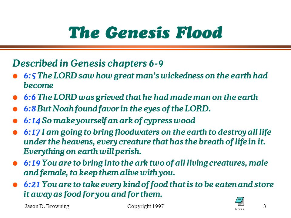 Jason D. BrowningCopyright 19973 The Genesis Flood Described in Genesis chapters 6-9 l 6:5 The LORD saw how great man's wickedness on the earth had be
