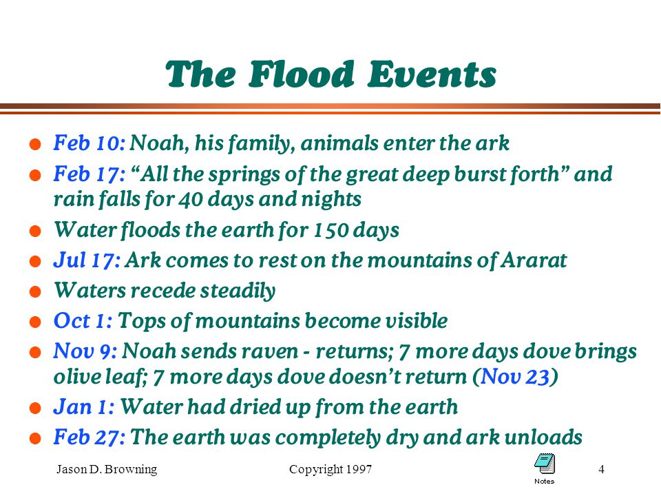 "Jason D. BrowningCopyright 19974 The Flood Events l Feb 10: Noah, his family, animals enter the ark l Feb 17: ""All the springs of the great deep burst"