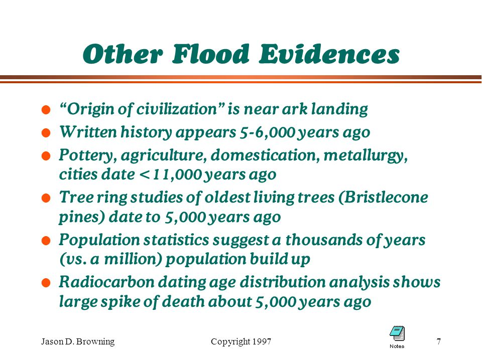 "Jason D. BrowningCopyright 19977 Other Flood Evidences l ""Origin of civilization"" is near ark landing l Written history appears 5-6,000 years ago l Po"