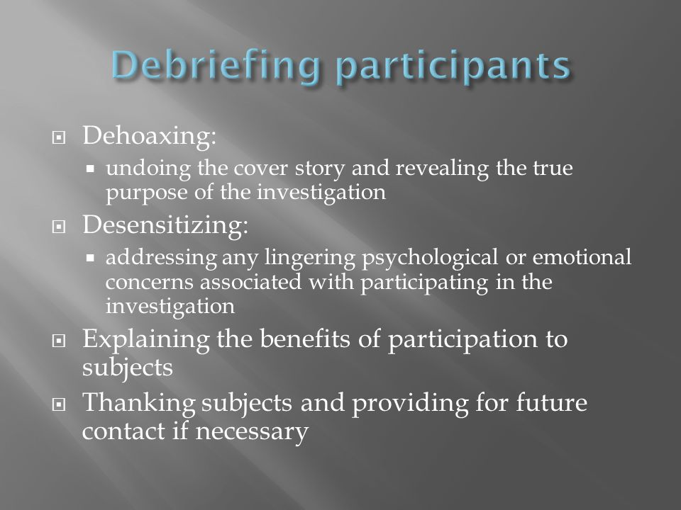  Dehoaxing:  undoing the cover story and revealing the true purpose of the investigation  Desensitizing:  addressing any lingering psychological or emotional concerns associated with participating in the investigation  Explaining the benefits of participation to subjects  Thanking subjects and providing for future contact if necessary