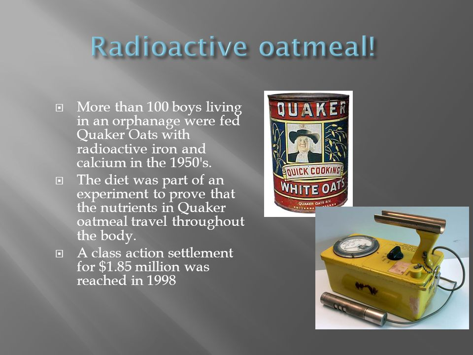  More than 100 boys living in an orphanage were fed Quaker Oats with radioactive iron and calcium in the 1950 s.