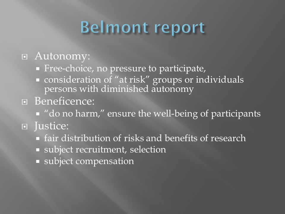  Autonomy:  Free-choice, no pressure to participate,  consideration of at risk groups or individuals persons with diminished autonomy  Beneficence:  do no harm, ensure the well-being of participants  Justice:  fair distribution of risks and benefits of research  subject recruitment, selection  subject compensation