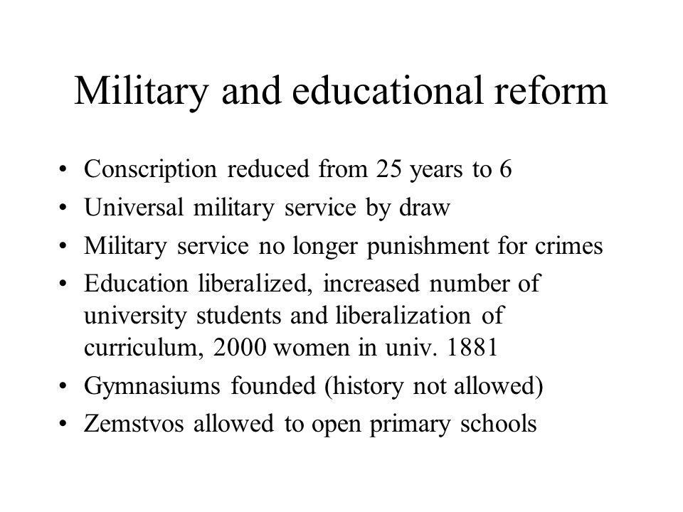 Military and educational reform Conscription reduced from 25 years to 6 Universal military service by draw Military service no longer punishment for crimes Education liberalized, increased number of university students and liberalization of curriculum, 2000 women in univ.