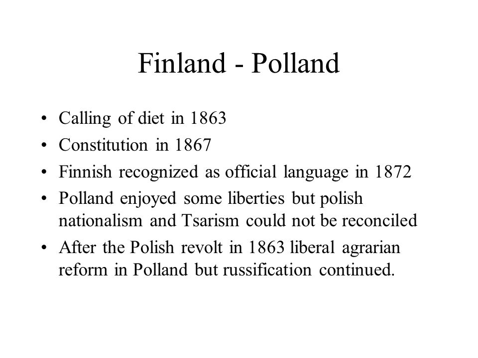 Finland - Polland Calling of diet in 1863 Constitution in 1867 Finnish recognized as official language in 1872 Polland enjoyed some liberties but polish nationalism and Tsarism could not be reconciled After the Polish revolt in 1863 liberal agrarian reform in Polland but russification continued.
