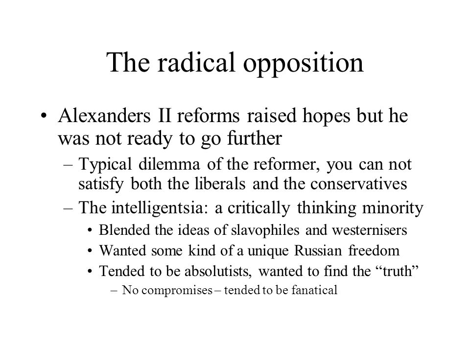 The radical opposition Alexanders II reforms raised hopes but he was not ready to go further –Typical dilemma of the reformer, you can not satisfy both the liberals and the conservatives –The intelligentsia: a critically thinking minority Blended the ideas of slavophiles and westernisers Wanted some kind of a unique Russian freedom Tended to be absolutists, wanted to find the truth –No compromises – tended to be fanatical