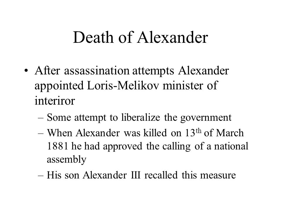 Death of Alexander After assassination attempts Alexander appointed Loris-Melikov minister of interiror –Some attempt to liberalize the government –When Alexander was killed on 13 th of March 1881 he had approved the calling of a national assembly –His son Alexander III recalled this measure