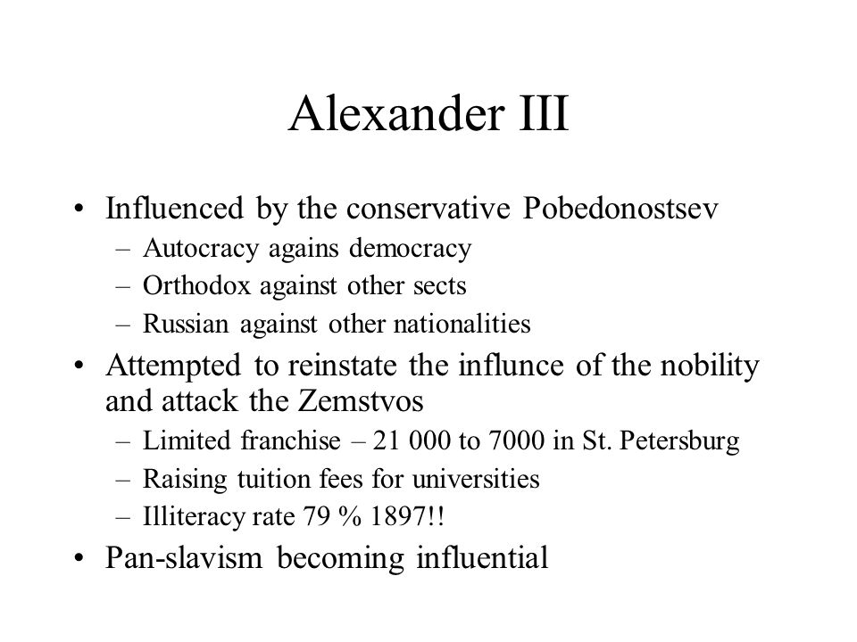 Alexander III Influenced by the conservative Pobedonostsev –Autocracy agains democracy –Orthodox against other sects –Russian against other nationalities Attempted to reinstate the influnce of the nobility and attack the Zemstvos –Limited franchise – 21 000 to 7000 in St.