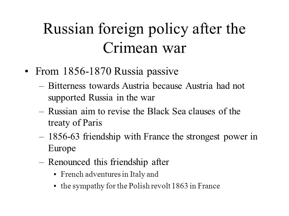 Russian foreign policy after the Crimean war From 1856-1870 Russia passive –Bitterness towards Austria because Austria had not supported Russia in the war –Russian aim to revise the Black Sea clauses of the treaty of Paris –1856-63 friendship with France the strongest power in Europe –Renounced this friendship after French adventures in Italy and the sympathy for the Polish revolt 1863 in France