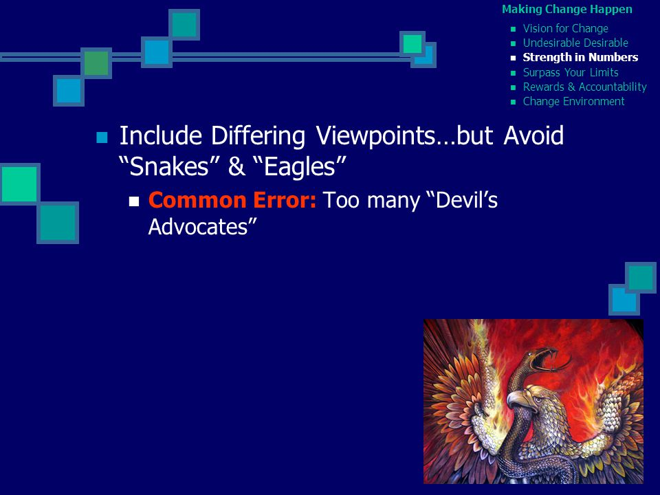 Include Differing Viewpoints…but Avoid Snakes & Eagles Common Error: Too many Devil's Advocates Making Change Happen Vision for Change Undesirable Desirable Strength in Numbers Surpass Your Limits Rewards & Accountability Change Environment