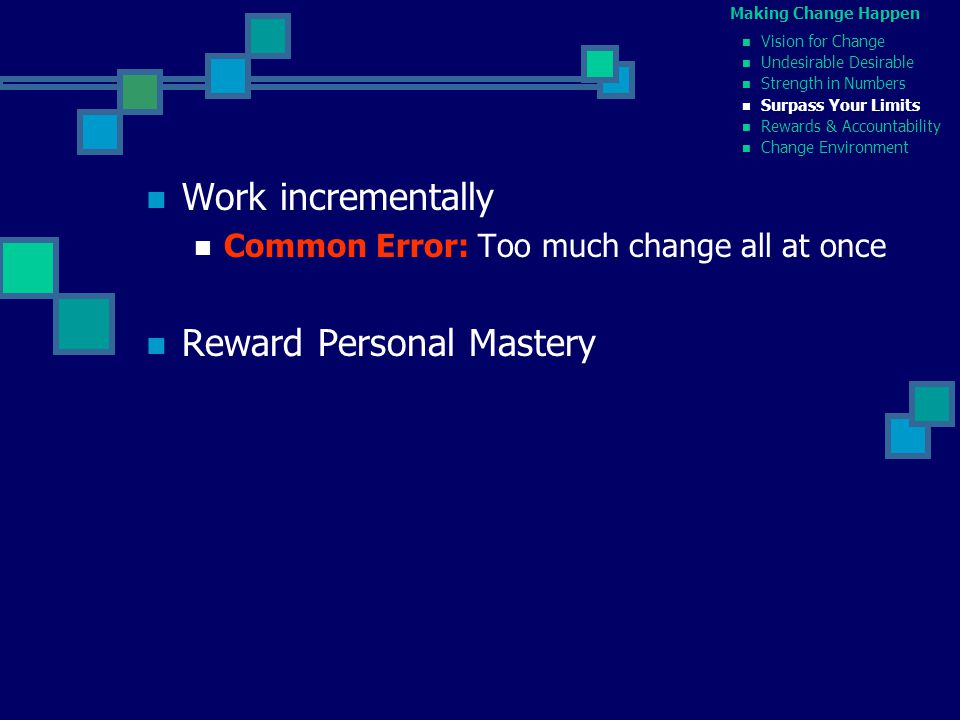 Work incrementally Common Error: Too much change all at once Reward Personal Mastery Making Change Happen Vision for Change Undesirable Desirable Strength in Numbers Surpass Your Limits Rewards & Accountability Change Environment