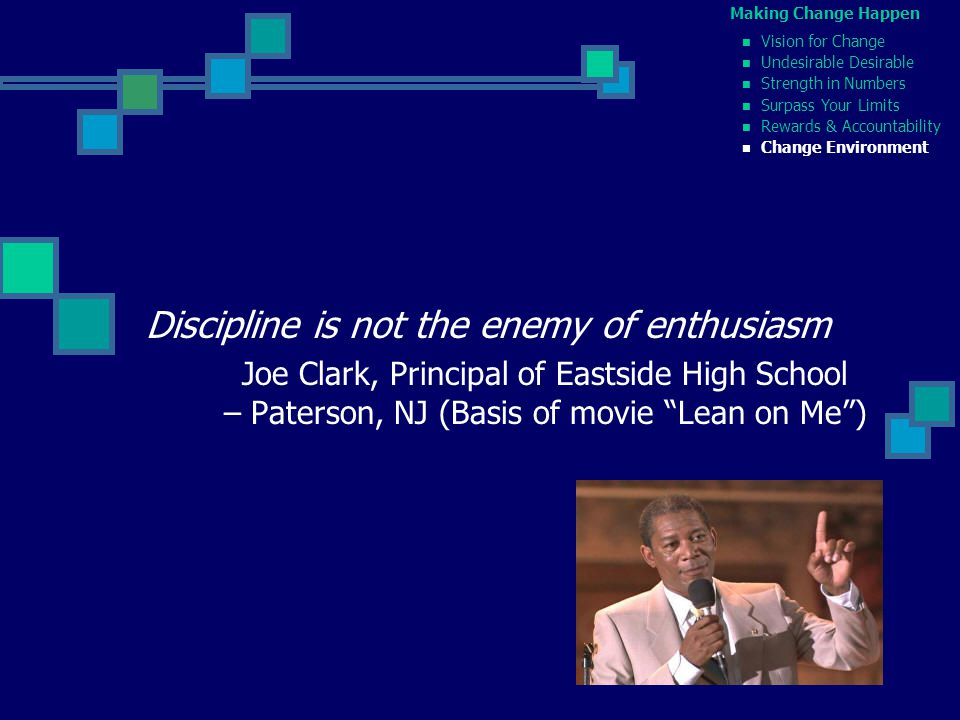 Discipline is not the enemy of enthusiasm Joe Clark, Principal of Eastside High School – Paterson, NJ (Basis of movie Lean on Me ) Making Change Happen Vision for Change Undesirable Desirable Strength in Numbers Surpass Your Limits Rewards & Accountability Change Environment