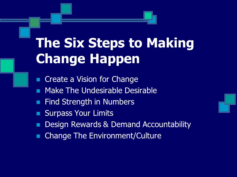 Create a Vision for Change Make The Undesirable Desirable Find Strength in Numbers Surpass Your Limits Design Rewards & Demand Accountability Change The Environment/Culture The Six Steps to Making Change Happen