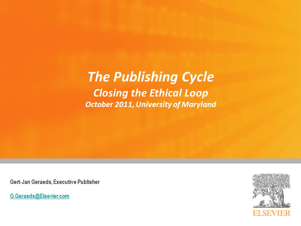 The Publishing Cycle Closing the Ethical Loop October 2011, University of Maryland Gert-Jan Geraeds, Executive Publisher G.Geraeds@Elsevier.com