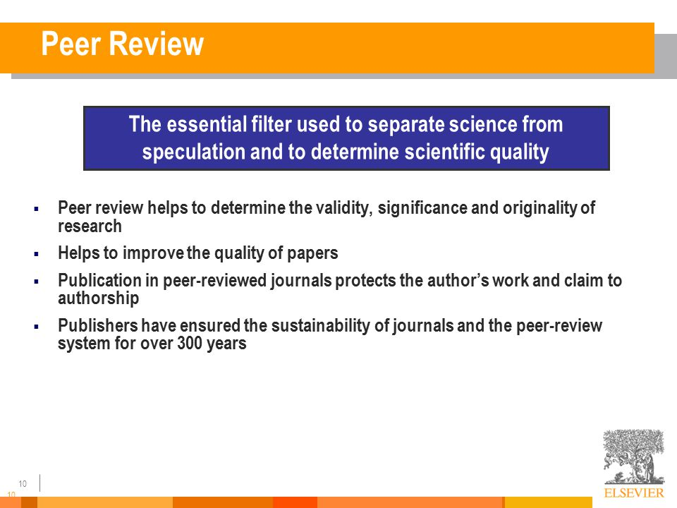 10 Peer Review  Peer review helps to determine the validity, significance and originality of research  Helps to improve the quality of papers  Publication in peer-reviewed journals protects the author's work and claim to authorship  Publishers have ensured the sustainability of journals and the peer-review system for over 300 years The essential filter used to separate science from speculation and to determine scientific quality