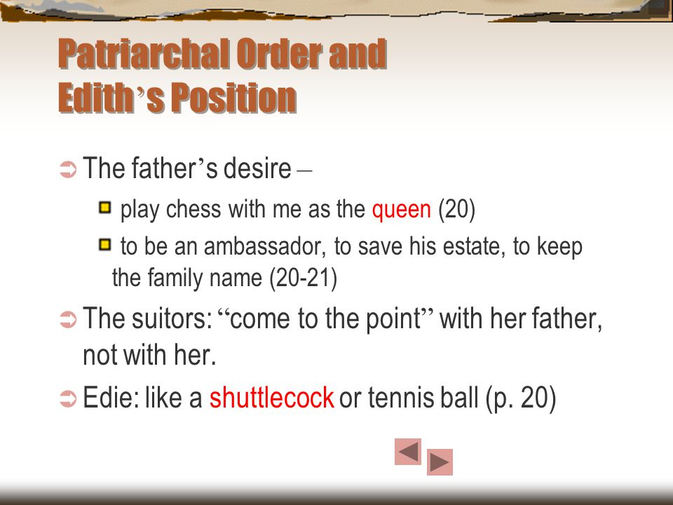 Patriarchal Order and Edith ' s Position  The father ' s desire – play chess with me as the queen (20) to be an ambassador, to save his estate, to keep the family name (20-21)  The suitors: come to the point with her father, not with her.