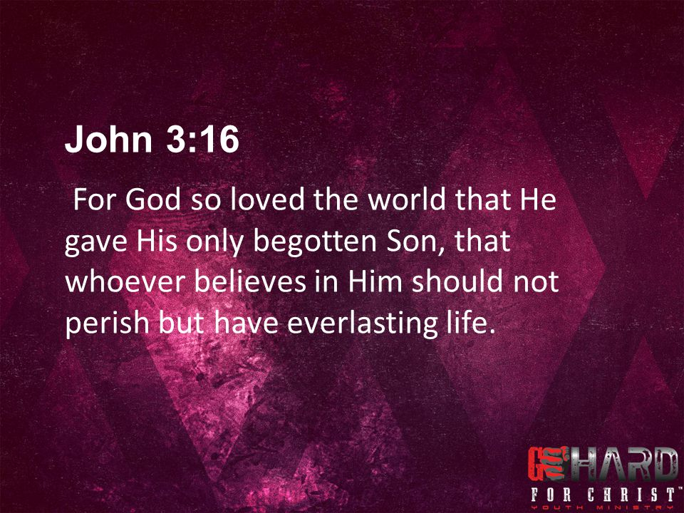 For God so loved the world that He gave His only begotten Son, that whoever believes in Him should not perish but have everlasting life.
