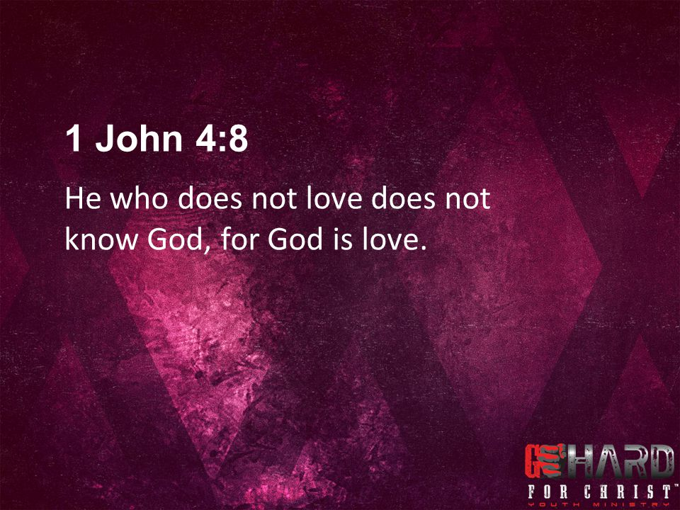 He who does not love does not know God, for God is love. 1 John 4:8